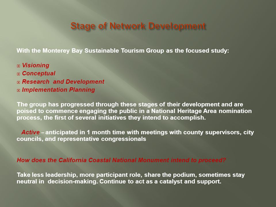 With the Monterey Bay Sustainable Tourism Group as the focused study:  Visioning  Conceptual  Research and Development  Implementation Planning The group has progressed through these stages of their development and are poised to commence engaging the public in a National Heritage Area nomination process, the first of several initiatives they intend to accomplish.