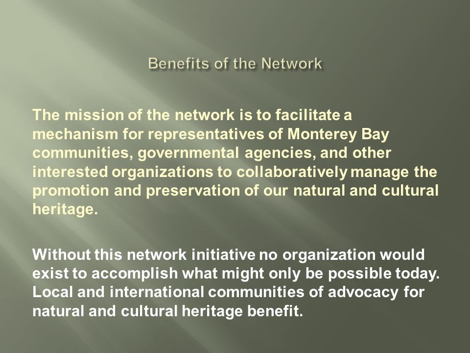 The mission of the network is to facilitate a mechanism for representatives of Monterey Bay communities, governmental agencies, and other interested organizations to collaboratively manage the promotion and preservation of our natural and cultural heritage.