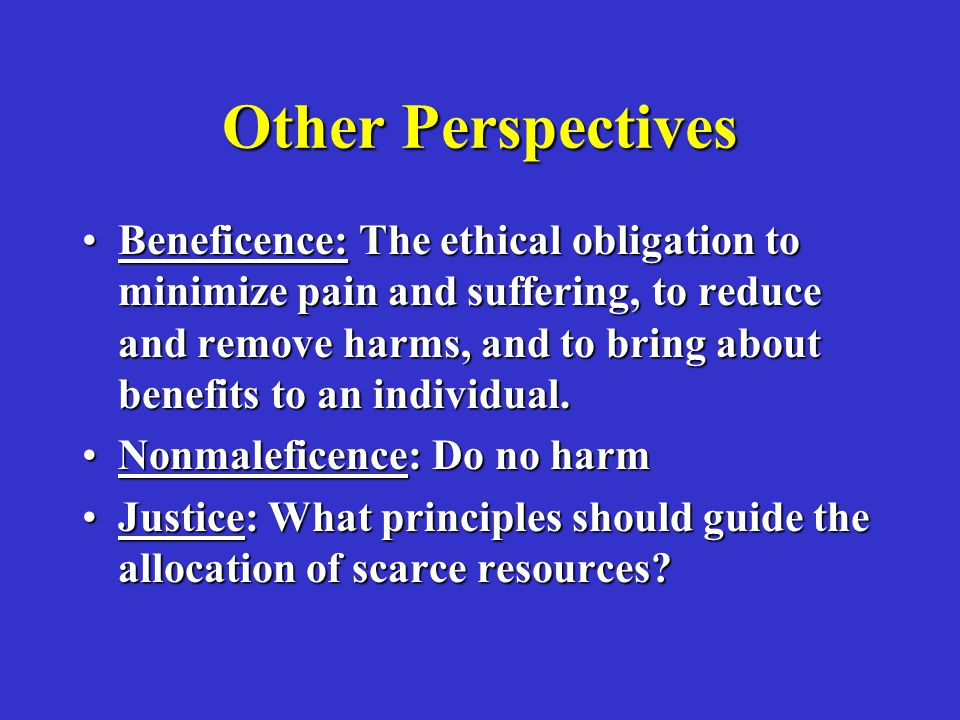 Other Perspectives Beneficence: The ethical obligation to minimize pain and suffering, to reduce and remove harms, and to bring about benefits to an individual.Beneficence: The ethical obligation to minimize pain and suffering, to reduce and remove harms, and to bring about benefits to an individual.