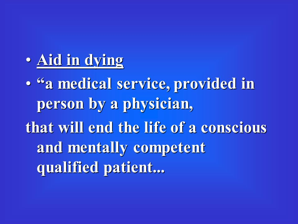 Aid in dyingAid in dying a medical service, provided in person by a physician, a medical service, provided in person by a physician, that will end the life of a conscious and mentally competent qualified patient...