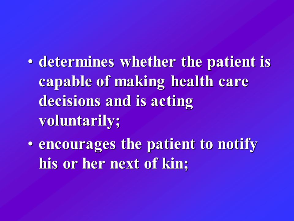 determines whether the patient is capable of making health care decisions and is acting voluntarily;determines whether the patient is capable of making health care decisions and is acting voluntarily; encourages the patient to notify his or her next of kin;encourages the patient to notify his or her next of kin;