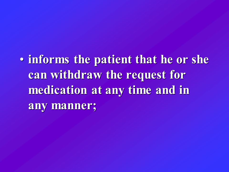 informs the patient that he or she can withdraw the request for medication at any time and in any manner;informs the patient that he or she can withdraw the request for medication at any time and in any manner;