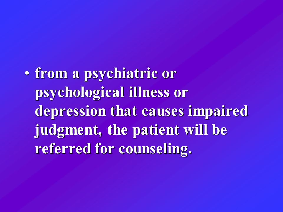 from a psychiatric or psychological illness or depression that causes impaired judgment, the patient will be referred for counseling.from a psychiatric or psychological illness or depression that causes impaired judgment, the patient will be referred for counseling.