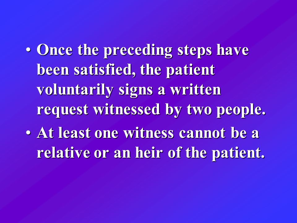 Once the preceding steps have been satisfied, the patient voluntarily signs a written request witnessed by two people.Once the preceding steps have been satisfied, the patient voluntarily signs a written request witnessed by two people.