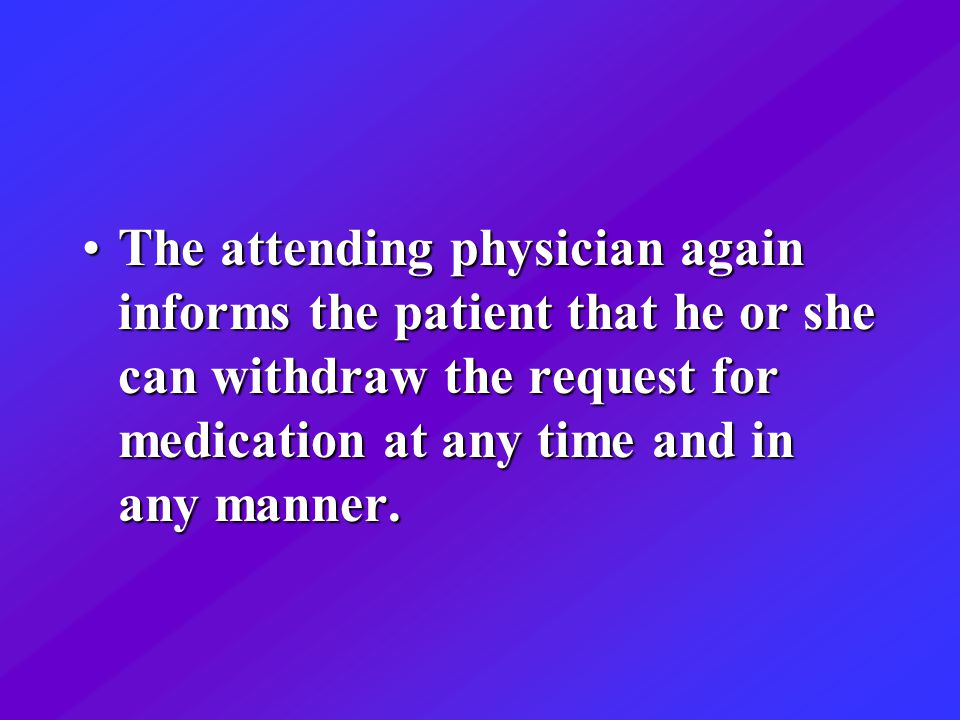 The attending physician again informs the patient that he or she can withdraw the request for medication at any time and in any manner.The attending physician again informs the patient that he or she can withdraw the request for medication at any time and in any manner.