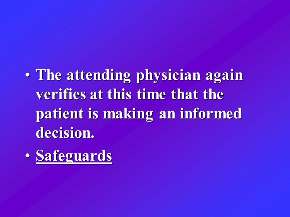 The attending physician again verifies at this time that the patient is making an informed decision.The attending physician again verifies at this time that the patient is making an informed decision.