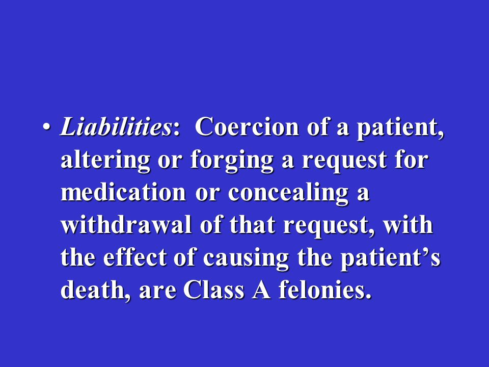 Liabilities: Coercion of a patient, altering or forging a request for medication or concealing a withdrawal of that request, with the effect of causing the patient's death, are Class A felonies.Liabilities: Coercion of a patient, altering or forging a request for medication or concealing a withdrawal of that request, with the effect of causing the patient's death, are Class A felonies.