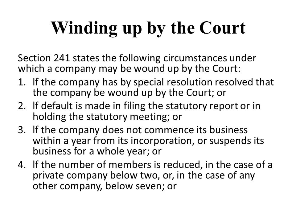 Winding up by the Court Section 241 states the following circumstances under which a company may be wound up by the Court: 1.lf the company has by special resolution resolved that the company be wound up by the Court; or 2.lf default is made in filing the statutory report or in holding the statutory meeting; or 3.lf the company does not commence its business within a year from its incorporation, or suspends its business for a whole year; or 4.lf the number of members is reduced, in the case of a private company below two, or, in the case of any other company, below seven; or