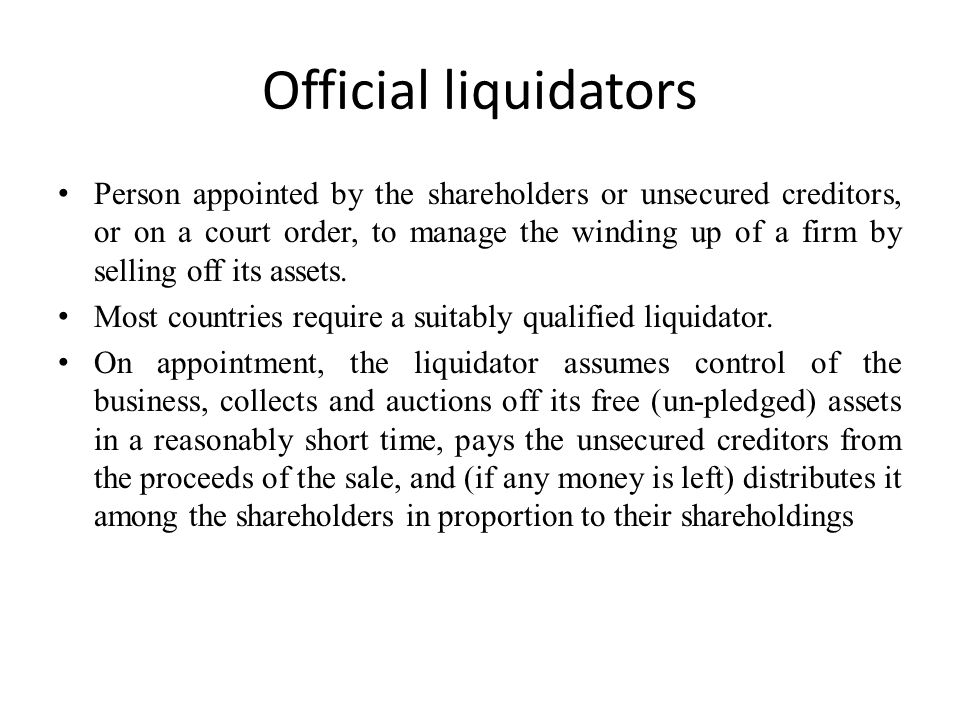 Official liquidators Person appointed by the shareholders or unsecured creditors, or on a court order, to manage the winding up of a firm by selling off its assets.