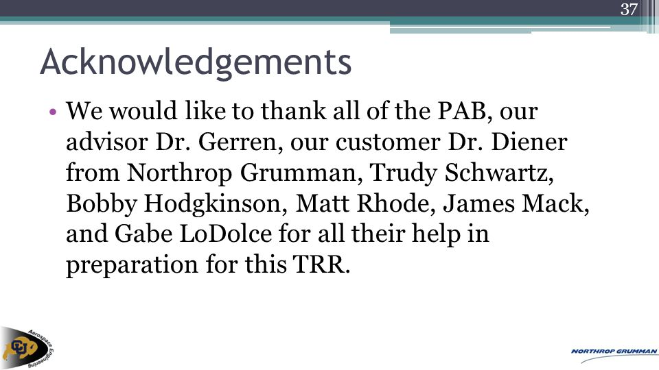 Acknowledgements We would like to thank all of the PAB, our advisor Dr. Gerren, our customer Dr. Diener from Northrop Grumman, Trudy Schwartz, Bobby H
