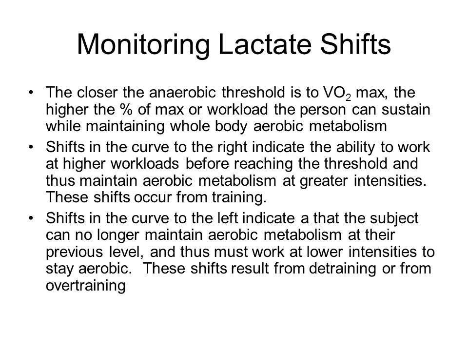 Monitoring Lactate Shifts The closer the anaerobic threshold is to VO 2 max, the higher the % of max or workload the person can sustain while maintaining whole body aerobic metabolism Shifts in the curve to the right indicate the ability to work at higher workloads before reaching the threshold and thus maintain aerobic metabolism at greater intensities.