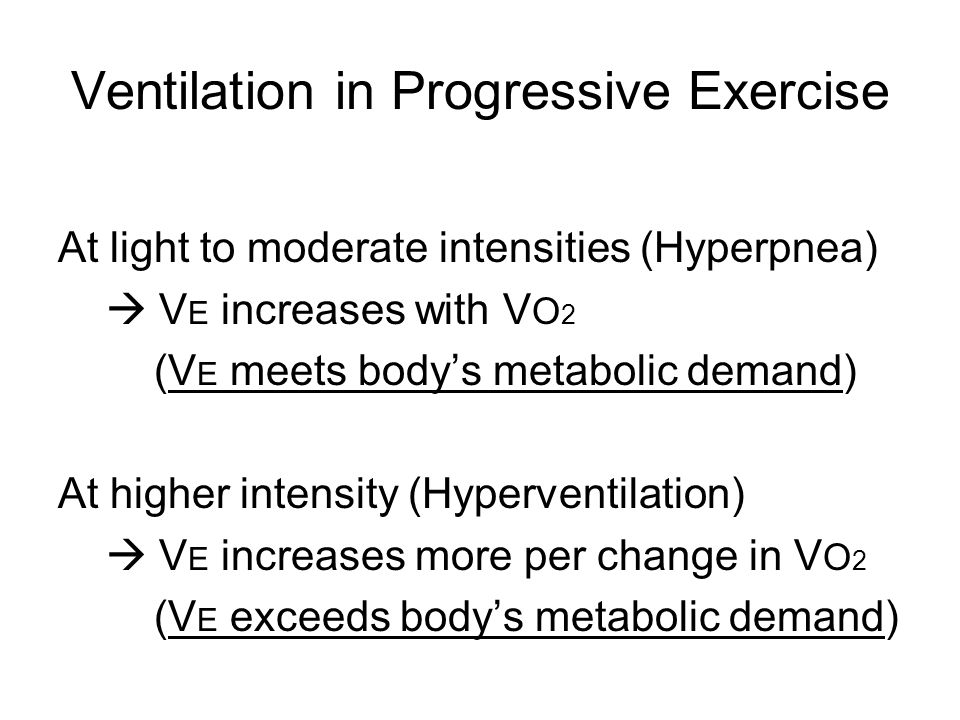 Ventilation in Progressive Exercise At light to moderate intensities (Hyperpnea)  V E increases with V O 2 (V E meets body's metabolic demand) At higher intensity (Hyperventilation)  V E increases more per change in V O 2 (V E exceeds body's metabolic demand)