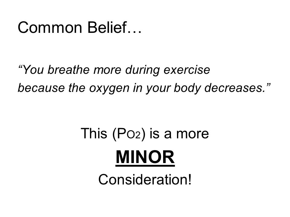 Common Belief… You breathe more during exercise because the oxygen in your body decreases. This (P O 2 ) is a more MINOR Consideration!