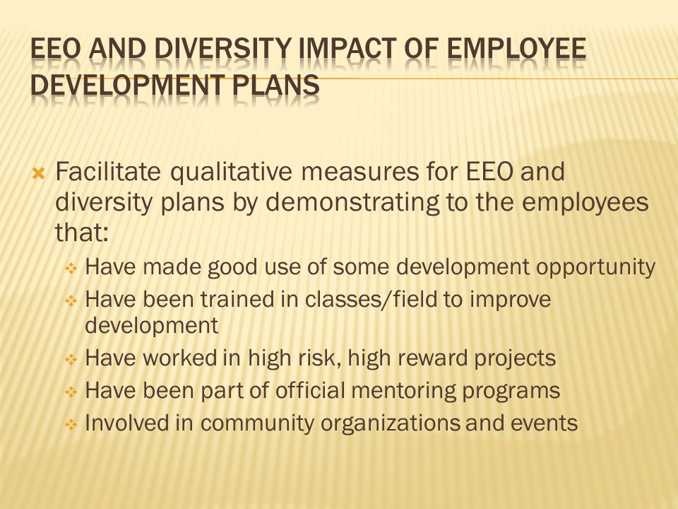  Facilitate qualitative measures for EEO and diversity plans by demonstrating to the employees that:  Have made good use of some development opportunity  Have been trained in classes/field to improve development  Have worked in high risk, high reward projects  Have been part of official mentoring programs  Involved in community organizations and events