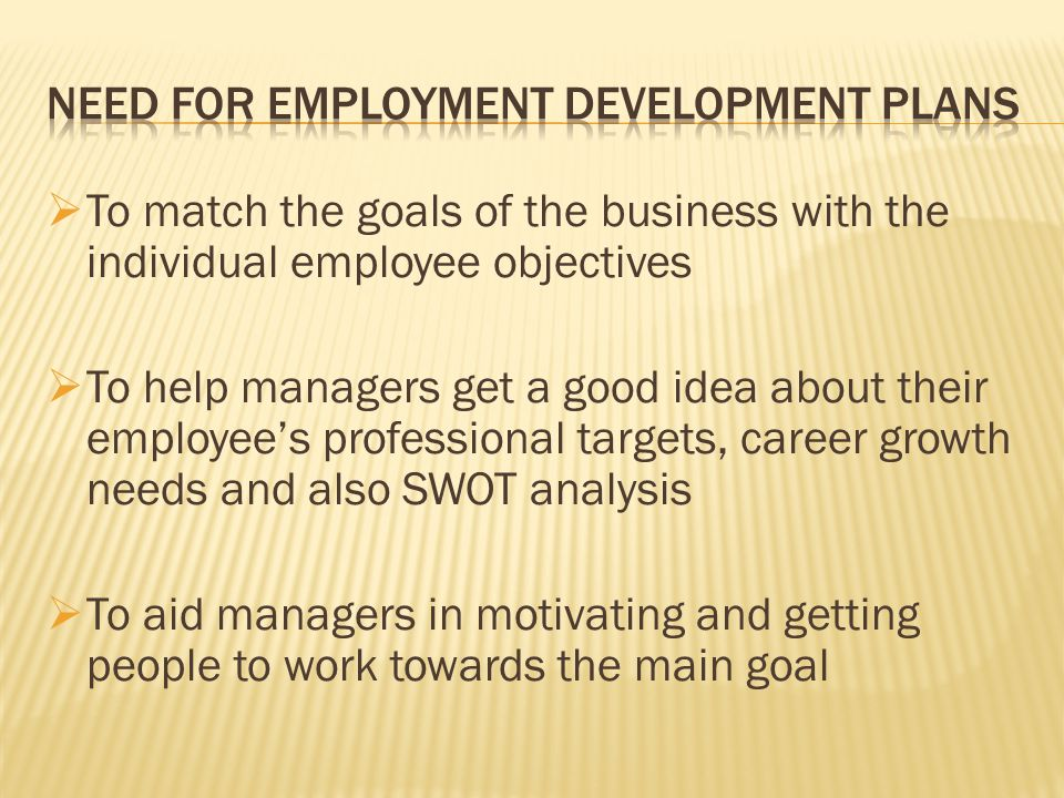  To match the goals of the business with the individual employee objectives  To help managers get a good idea about their employee's professional targets, career growth needs and also SWOT analysis  To aid managers in motivating and getting people to work towards the main goal