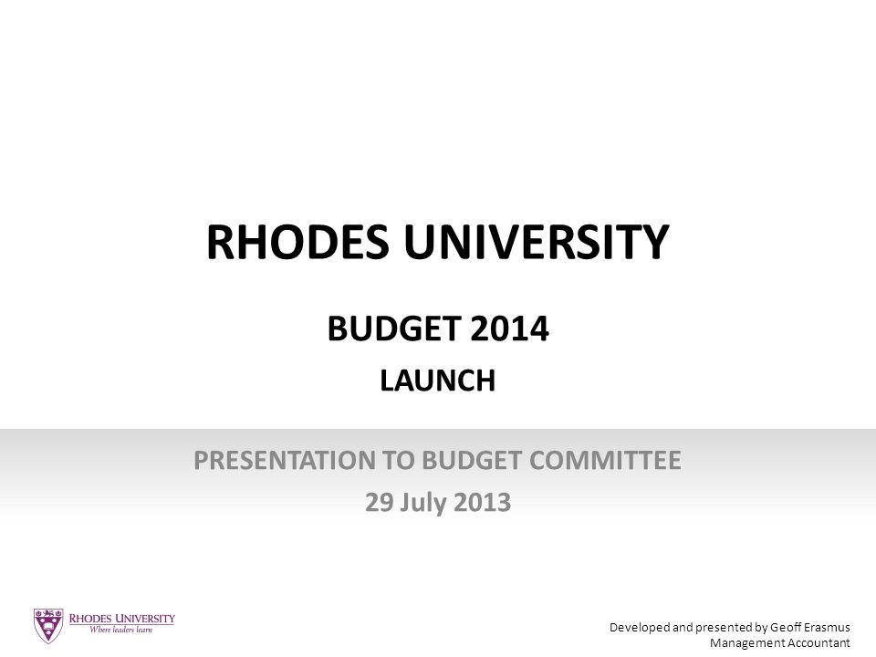 RHODES UNIVERSITY BUDGET 2014 LAUNCH PRESENTATION TO BUDGET COMMITTEE 29 July 2013 Developed and presented by Geoff Erasmus Management Accountant