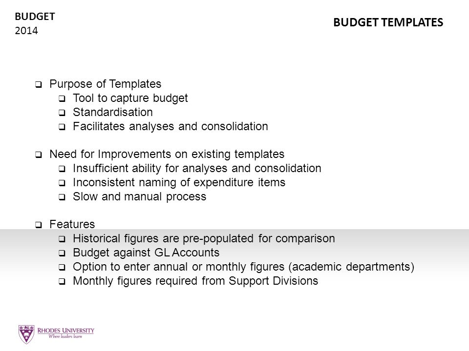 BUDGET 2014 BUDGET TEMPLATES  Purpose of Templates  Tool to capture budget  Standardisation  Facilitates analyses and consolidation  Need for Imp