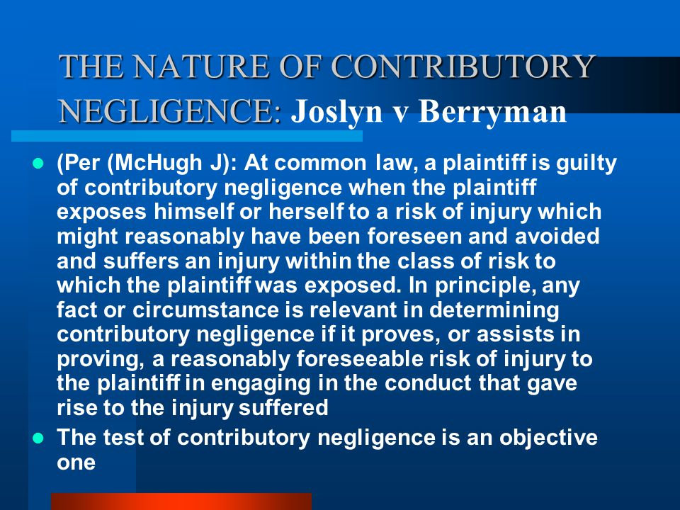 Contributory Negligence: The nature of the P's conduct The defence is established if the defendant proves the plaintiff guilty of conduct which amounts to a failure to take care for his/her own safety To plead the defence, D bears the onus of proof and must prove the requisite standard of care that has been breached by P.