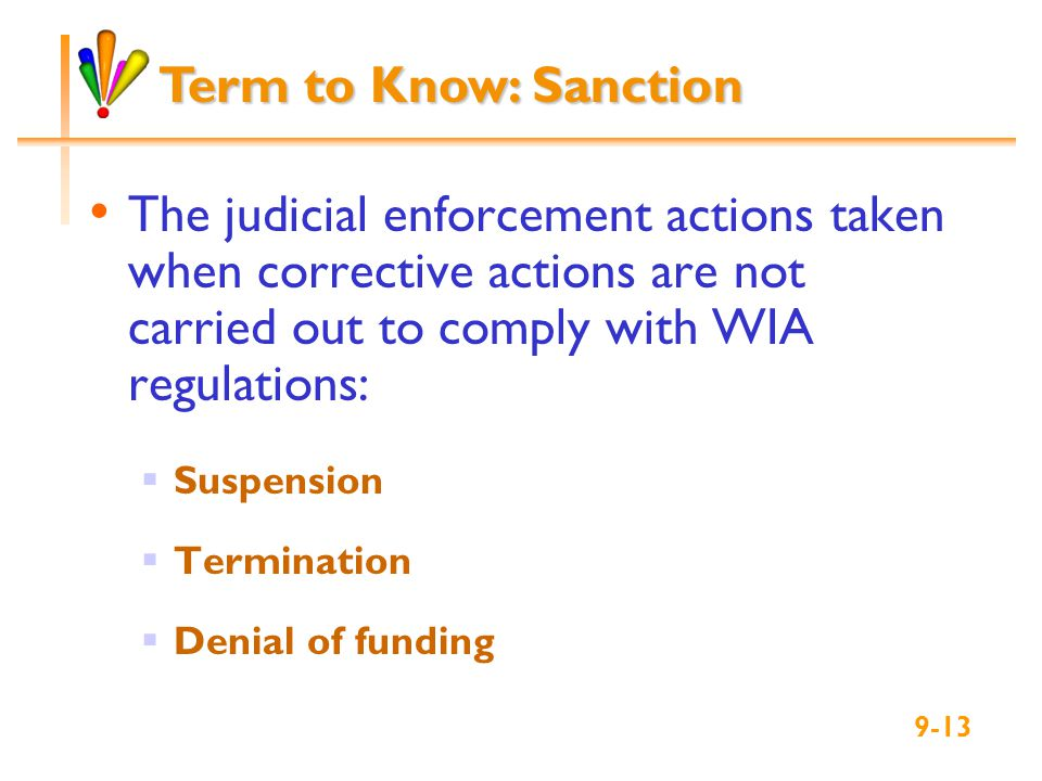 The judicial enforcement actions taken when corrective actions are not carried out to comply with WIA regulations:  Suspension  Termination  Denial of funding Term to Know: Sanction 9-13