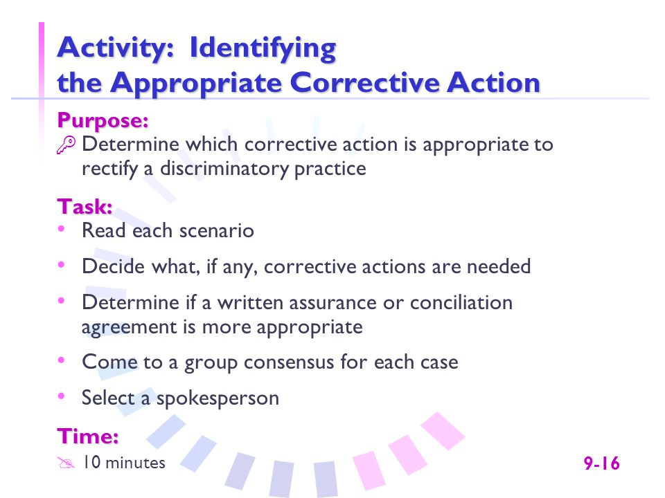 9-16 Activity: Identifying the Appropriate Corrective Action Purpose:  Determine which corrective action is appropriate to rectify a discriminatory practiceTask: Read each scenario Decide what, if any, corrective actions are needed Determine if a written assurance or conciliation agreement is more appropriate Come to a group consensus for each case Select a spokespersonTime: @ 10 minutes