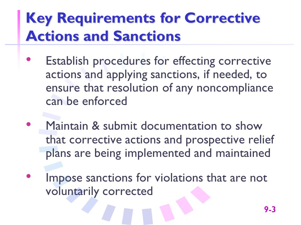 9-3 Key Requirements for Corrective Actions and Sanctions Establish procedures for effecting corrective actions and applying sanctions, if needed, to ensure that resolution of any noncompliance can be enforced Maintain & submit documentation to show that corrective actions and prospective relief plans are being implemented and maintained Impose sanctions for violations that are not voluntarily corrected