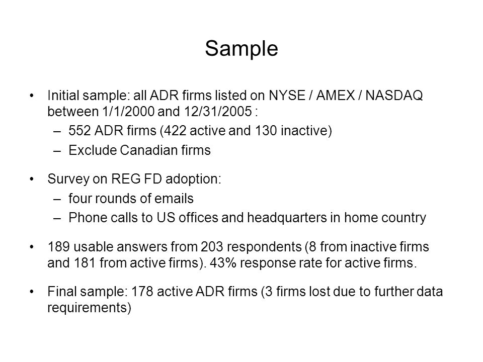 Sample Initial sample: all ADR firms listed on NYSE / AMEX / NASDAQ between 1/1/2000 and 12/31/2005 : –552 ADR firms (422 active and 130 inactive) –Exclude Canadian firms Survey on REG FD adoption: –four rounds of emails –Phone calls to US offices and headquarters in home country 189 usable answers from 203 respondents (8 from inactive firms and 181 from active firms).
