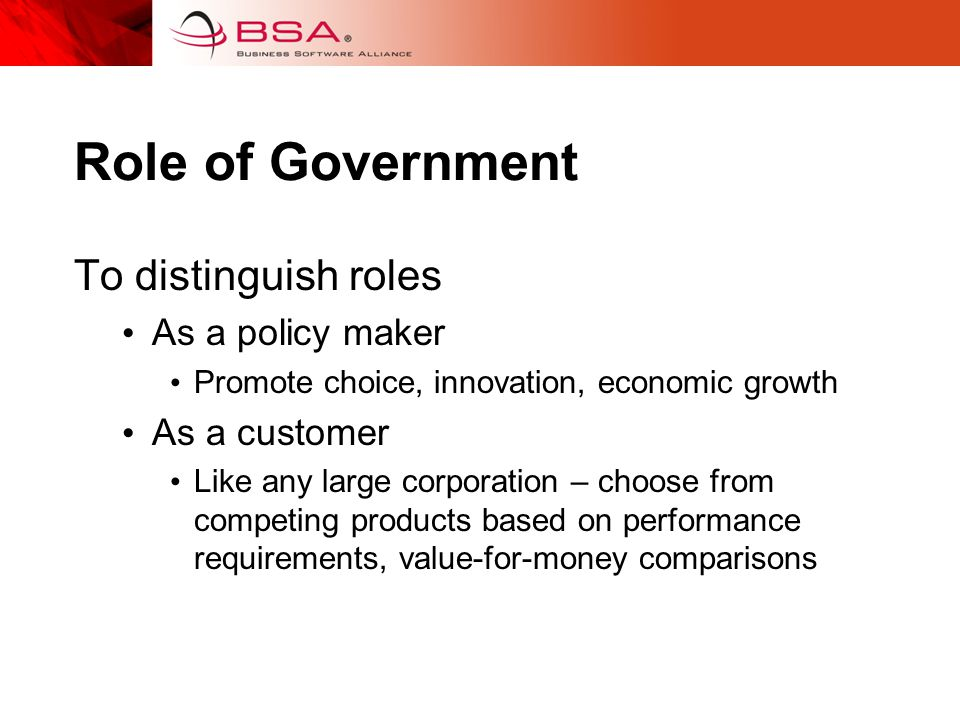 Role of Government To distinguish roles As a policy maker Promote choice, innovation, economic growth As a customer Like any large corporation – choose from competing products based on performance requirements, value-for-money comparisons