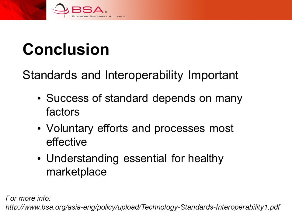 Conclusion Standards and Interoperability Important Success of standard depends on many factors Voluntary efforts and processes most effective Understanding essential for healthy marketplace For more info: http://www.bsa.org/asia-eng/policy/upload/Technology-Standards-Interoperability1.pdf