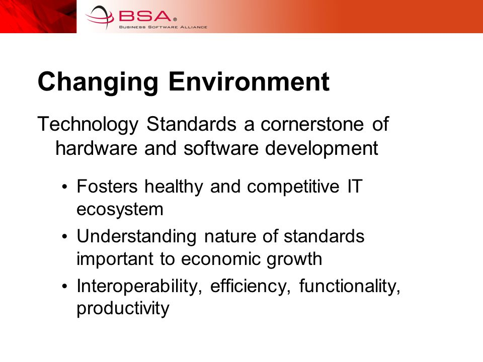 Changing Environment Technology Standards a cornerstone of hardware and software development Fosters healthy and competitive IT ecosystem Understanding nature of standards important to economic growth Interoperability, efficiency, functionality, productivity