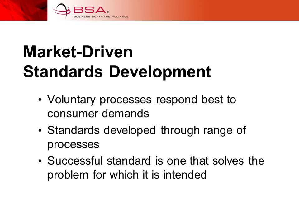 Market-Driven Standards Development Voluntary processes respond best to consumer demands Standards developed through range of processes Successful standard is one that solves the problem for which it is intended