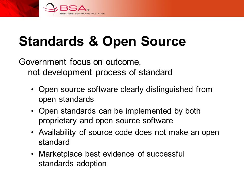 Standards & Open Source Government focus on outcome, not development process of standard Open source software clearly distinguished from open standards Open standards can be implemented by both proprietary and open source software Availability of source code does not make an open standard Marketplace best evidence of successful standards adoption