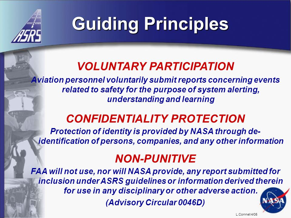 L.Connell 4/05 Guiding Principles VOLUNTARY PARTICIPATION Aviation personnel voluntarily submit reports concerning events related to safety for the purpose of system alerting, understanding and learning CONFIDENTIALITY PROTECTION Protection of identity is provided by NASA through de- identification of persons, companies, and any other information NON-PUNITIVE FAA will not use, nor will NASA provide, any report submitted for inclusion under ASRS guidelines or information derived therein for use in any disciplinary or other adverse action.