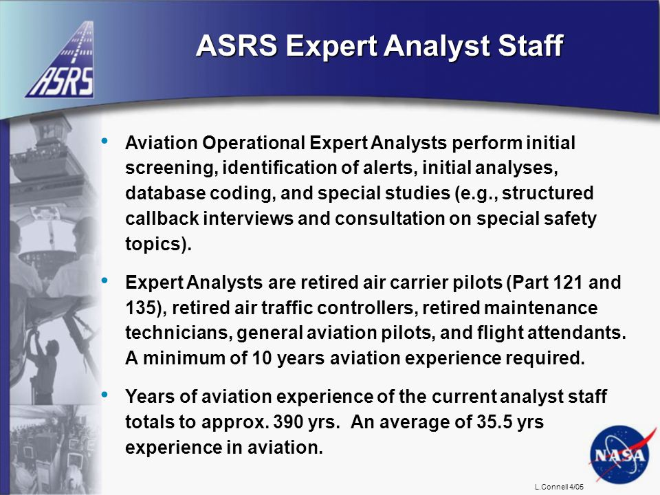 L.Connell 4/05 ASRS Expert Analyst Staff Aviation Operational Expert Analysts perform initial screening, identification of alerts, initial analyses, database coding, and special studies (e.g., structured callback interviews and consultation on special safety topics).