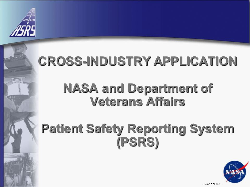 L.Connell 4/05 CROSS-INDUSTRY APPLICATION NASA and Department of Veterans Affairs Patient Safety Reporting System (PSRS)