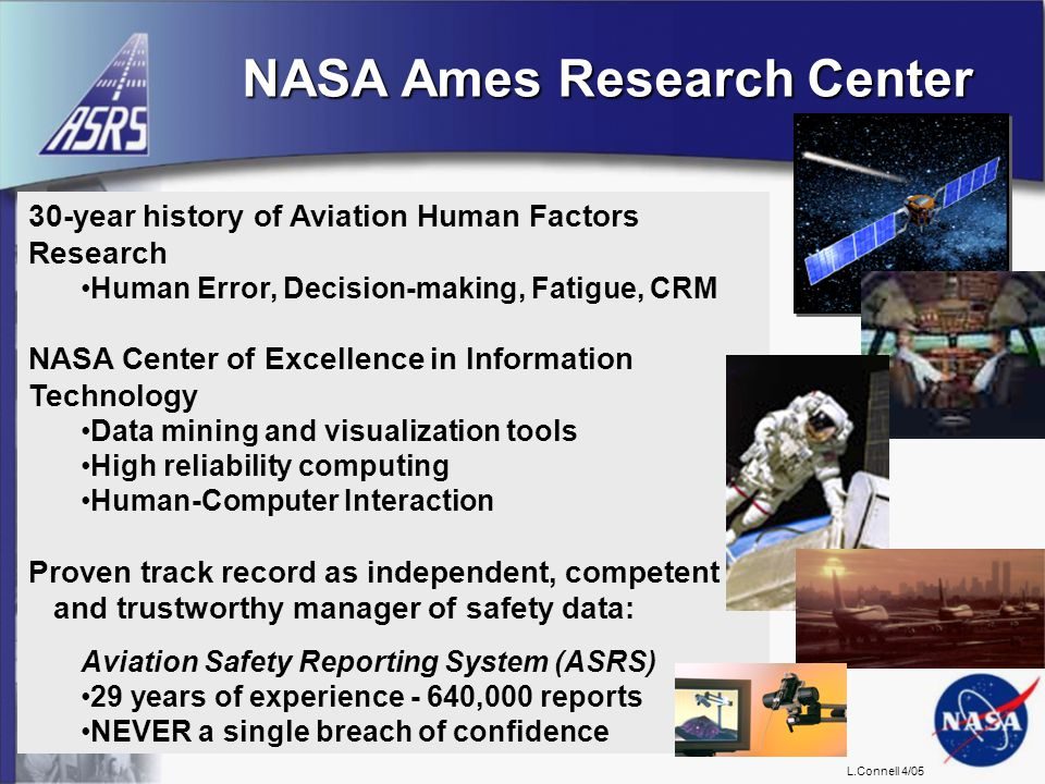 L.Connell 4/05 NASA Ames Research Center 30-year history of Aviation Human Factors Research Human Error, Decision-making, Fatigue, CRM NASA Center of Excellence in Information Technology Data mining and visualization tools High reliability computing Human-Computer Interaction Proven track record as independent, competent and trustworthy manager of safety data: Aviation Safety Reporting System (ASRS) 29 years of experience - 640,000 reports NEVER a single breach of confidence
