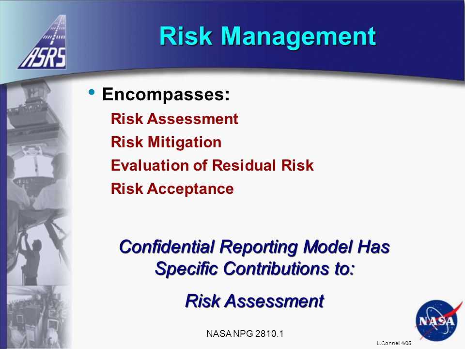 L.Connell 4/05 Encompasses: Risk Assessment Risk Mitigation Evaluation of Residual Risk Risk Acceptance Risk Management Confidential Reporting Model Has Specific Contributions to: Risk Assessment NASA NPG 2810.1