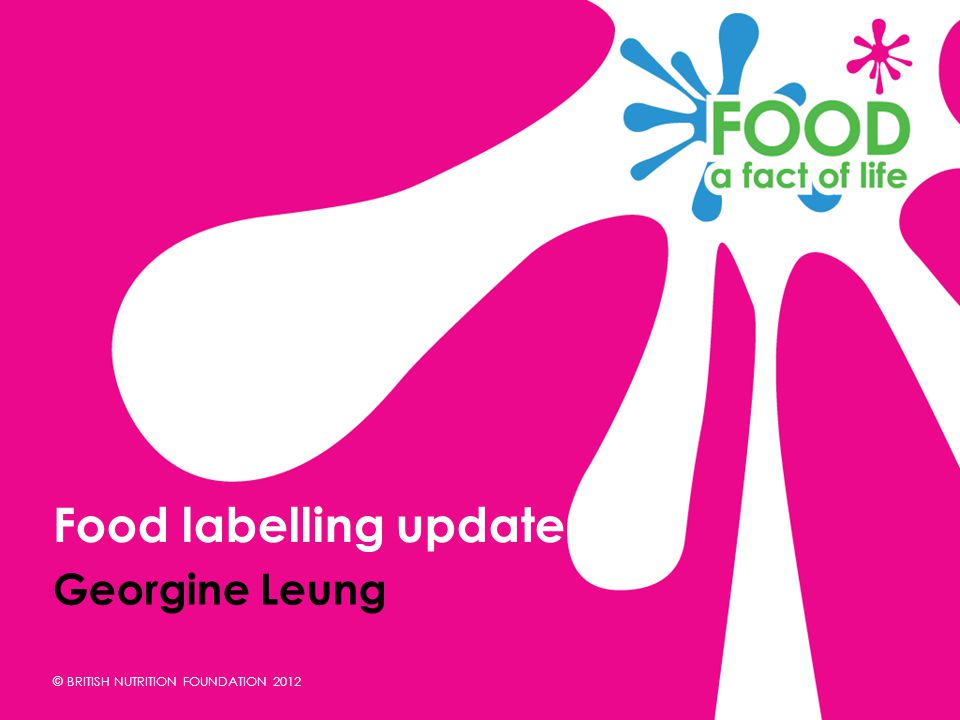 © BRITISH NUTRITION FOUNDATION 2012 Georgine Leung Food labelling update