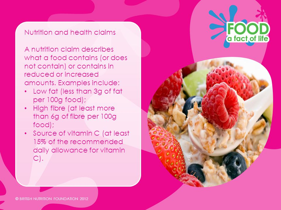 © BRITISH NUTRITION FOUNDATION 2012 Nutrition and health claims A nutrition claim describes what a food contains (or does not contain) or contains in reduced or increased amounts.