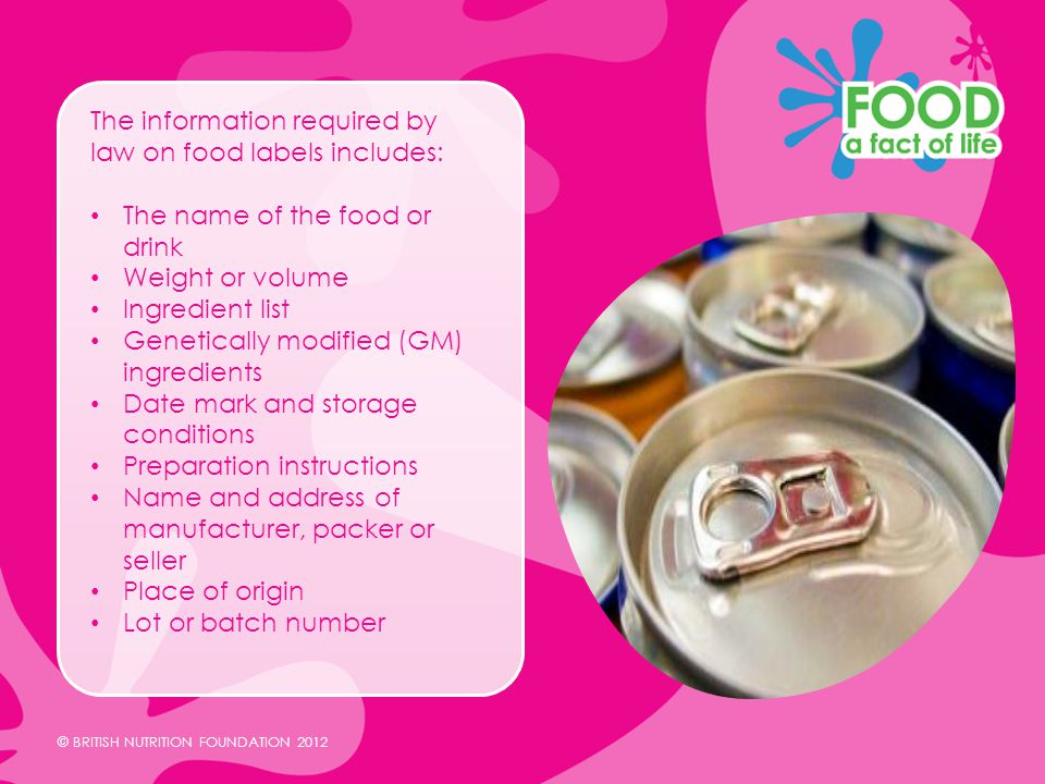 © BRITISH NUTRITION FOUNDATION 2012 The information required by law on food labels includes: The name of the food or drink Weight or volume Ingredient list Genetically modified (GM) ingredients Date mark and storage conditions Preparation instructions Name and address of manufacturer, packer or seller Place of origin Lot or batch number