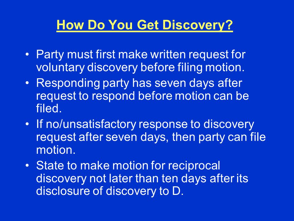 How Do You Get Discovery? Party must first make written request for voluntary discovery before filing motion. Responding party has seven days after re