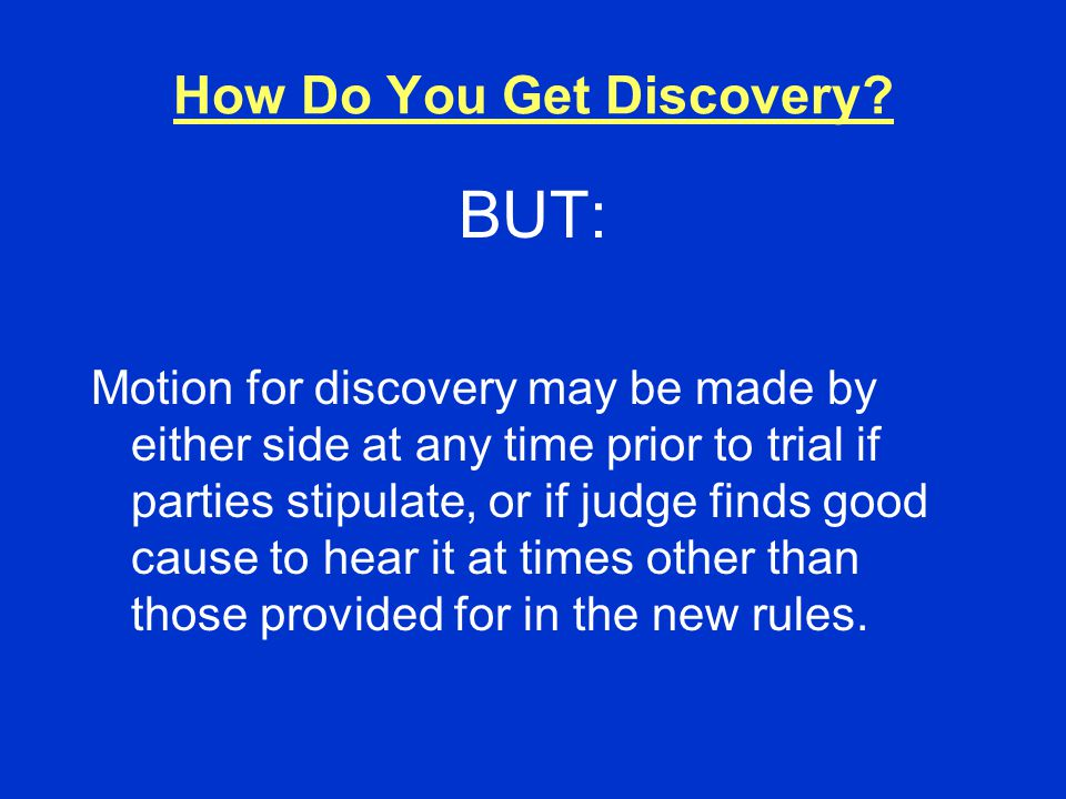 How Do You Get Discovery? BUT: Motion for discovery may be made by either side at any time prior to trial if parties stipulate, or if judge finds good