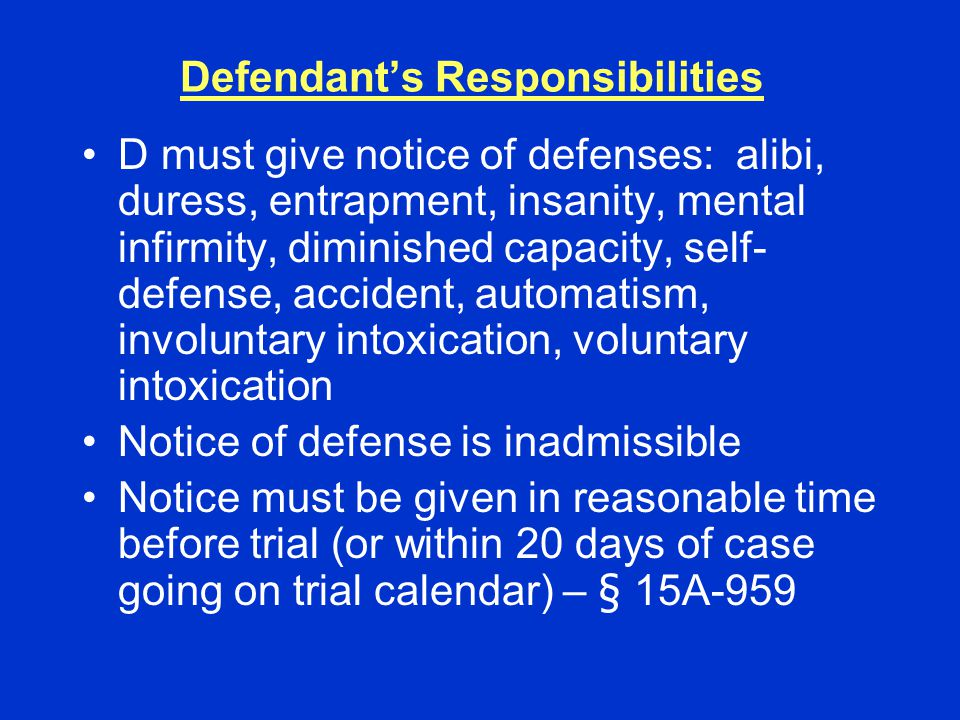 Defendant's Responsibilities D must give notice of defenses: alibi, duress, entrapment, insanity, mental infirmity, diminished capacity, self- defense, accident, automatism, involuntary intoxication, voluntary intoxication Notice of defense is inadmissible Notice must be given in reasonable time before trial (or within 20 days of case going on trial calendar) – § 15A-959