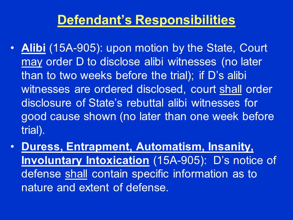 Defendant's Responsibilities Alibi (15A-905): upon motion by the State, Court may order D to disclose alibi witnesses (no later than to two weeks befo