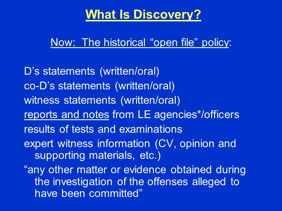"What Is Discovery? Now: The historical ""open file"" policy: D's statements (written/oral) co-D's statements (written/oral) witness statements (written/"