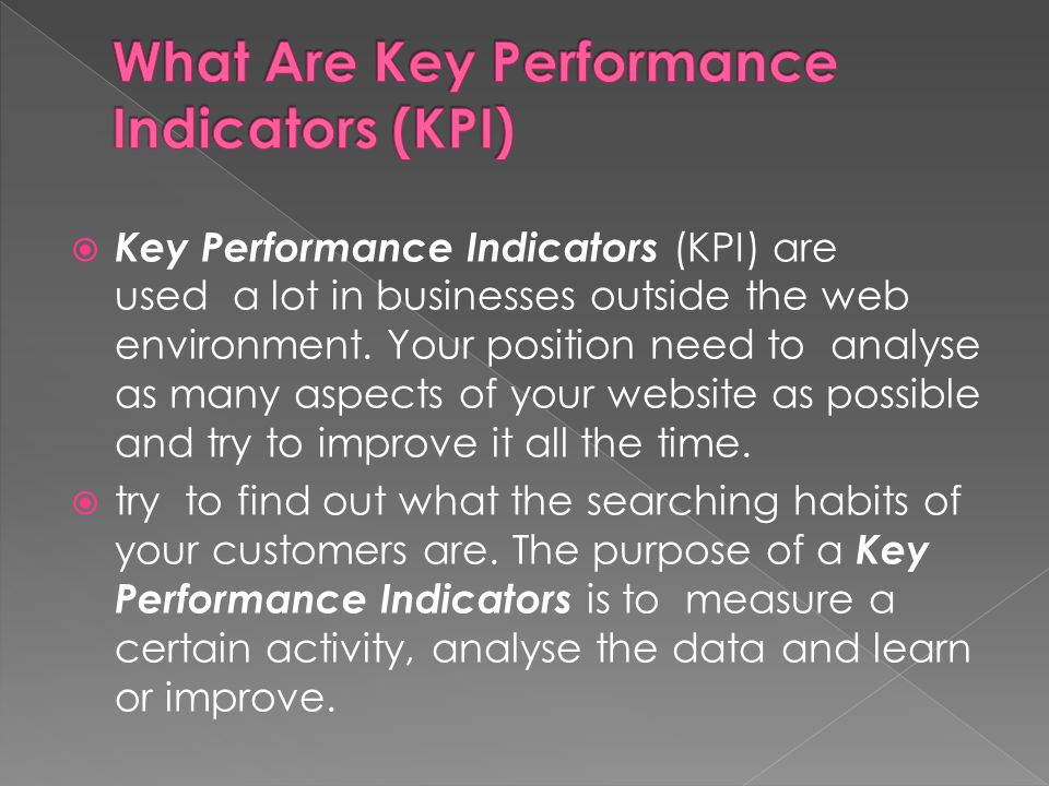  Key Performance Indicators (KPI) are used a lot in businesses outside the web environment. Your position need to analyse as many aspects of your web