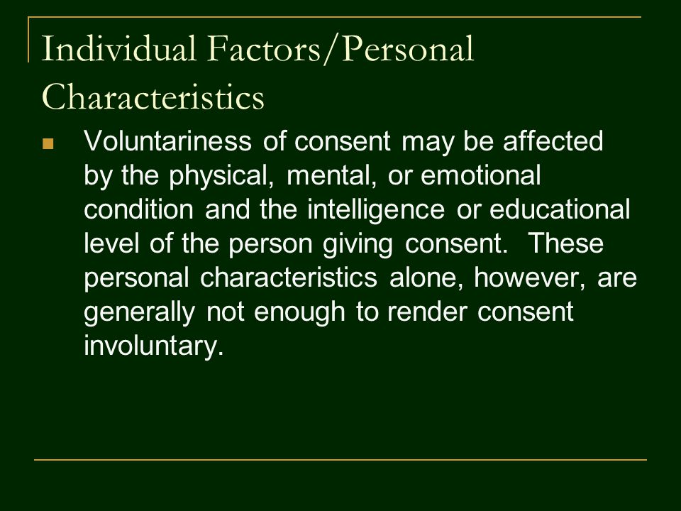 Individual Factors/Personal Characteristics Voluntariness of consent may be affected by the physical, mental, or emotional condition and the intelligence or educational level of the person giving consent.