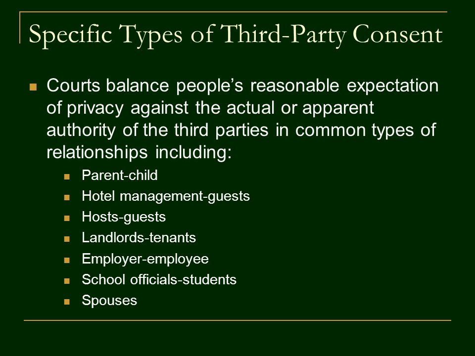 Specific Types of Third-Party Consent Courts balance people's reasonable expectation of privacy against the actual or apparent authority of the third parties in common types of relationships including: Parent-child Hotel management-guests Hosts-guests Landlords-tenants Employer-employee School officials-students Spouses