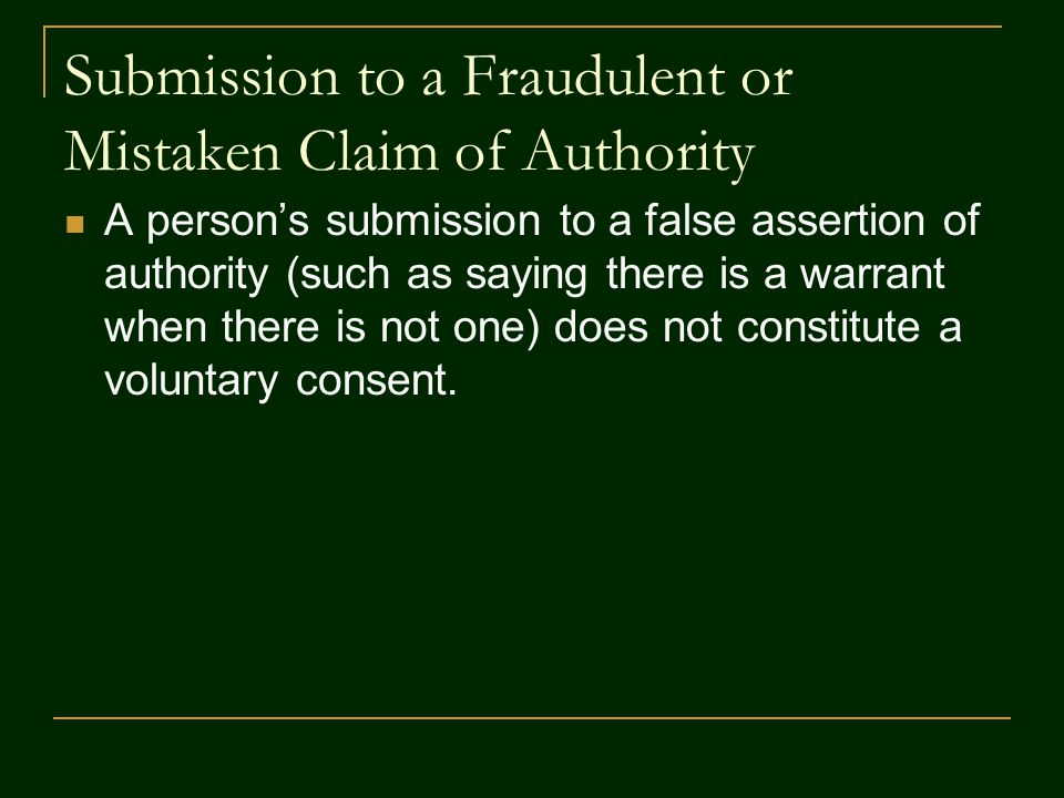 Submission to a Fraudulent or Mistaken Claim of Authority A person's submission to a false assertion of authority (such as saying there is a warrant when there is not one) does not constitute a voluntary consent.