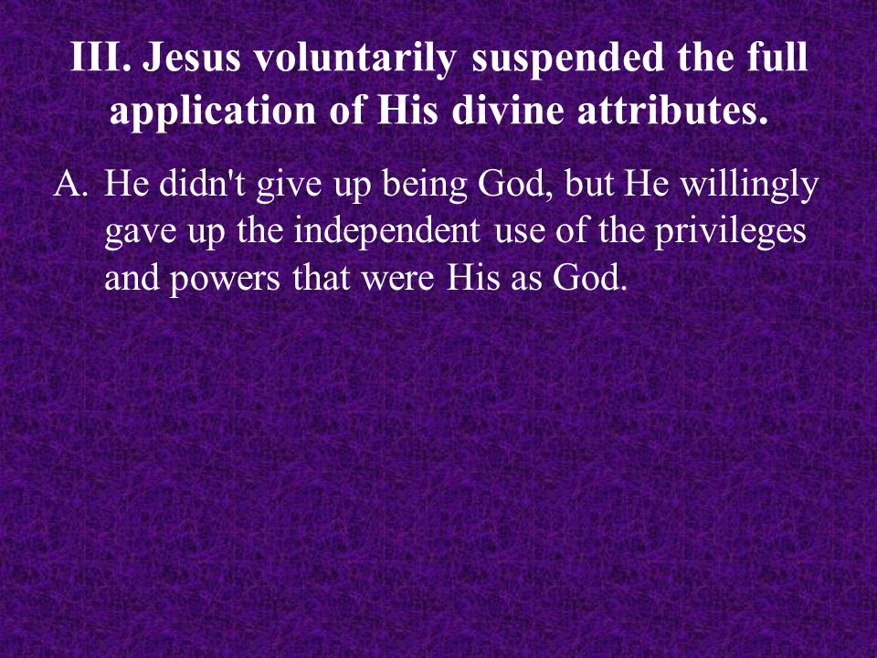 A.He didn't give up being God, but He willingly gave up the independent use of the privileges and powers that were His as God.