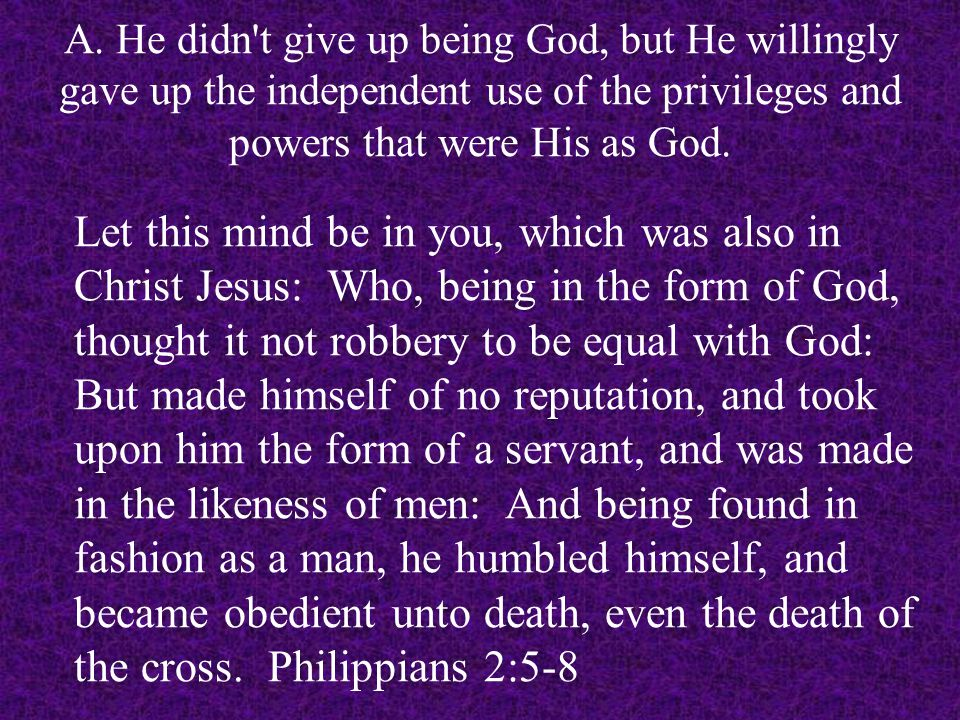 Let this mind be in you, which was also in Christ Jesus: Who, being in the form of God, thought it not robbery to be equal with God: But made himself of no reputation, and took upon him the form of a servant, and was made in the likeness of men: And being found in fashion as a man, he humbled himself, and became obedient unto death, even the death of the cross.